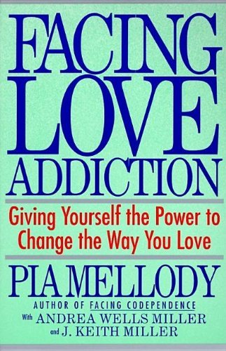Facing Love Addiction Giving Yourself the Power to Change the Way You Love The Love Connection to Codependence