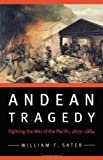 Andean Tragedy : Fighting the War of the Pacific, 1879-1884, Sater, William F., 0803243340