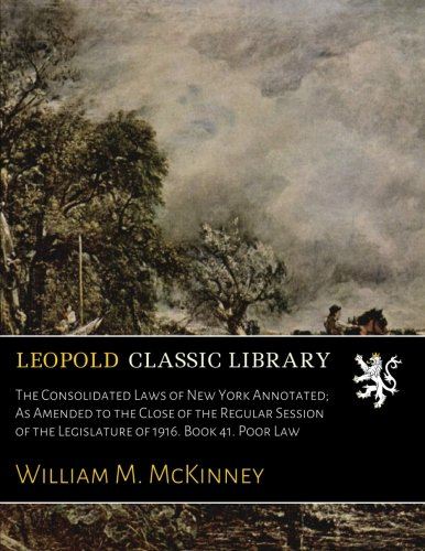 Read Online The Consolidated Laws of New York Annotated; As Amended to the Close of the Regular Session of the Legislature of 1916. Book 41. Poor Law pdf