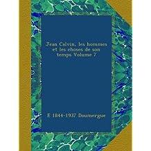 Jean Calvin, les hommes et les choses de son temps Volume 7