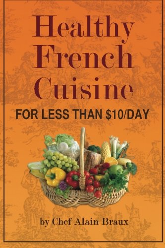 Healthy French Cuisine for Less Than $10/Day: Chef Alain Braux by Chef Alain Braux