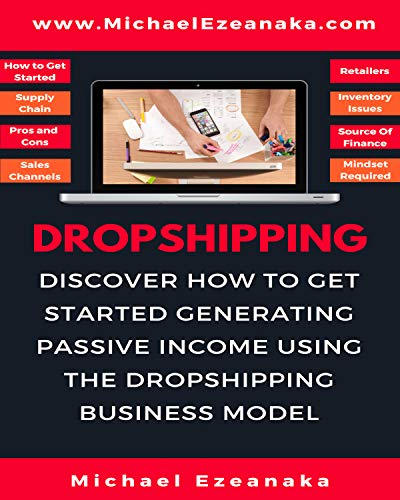 Dropshipping : Discover How to Get Started Generating Passive Income Using The Dropshipping Business Model