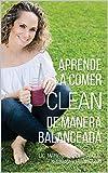 APRENDE A COMER CLEAN DE MANERA BALANCEADA (Spanish Edition)
