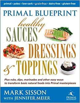Primal blueprint healthy sauces dressings and toppings mark primal blueprint healthy sauces dressings and toppings mark sisson jennifer meier 9780984755158 amazon books malvernweather Gallery