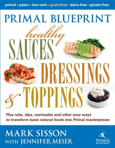 Primal Blueprint Healthy Sauces, Dressings and Toppings by Mark Sisson, Jennifer Meier