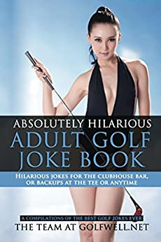 Absolutely Hilarious Adult Golf Joke Book: A Treasury of the Best Golf Jokes Causing Loud Guffaws and Laughing Convulsions.    Hilarious Golf Jokes For ... Bar! (Golfwell's Adult Joke Book Series 1) by [Golfwell, The Team]