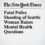 Fatal Police Shooting of Seattle Woman Raises Mental Health Questions | Matthew Haag