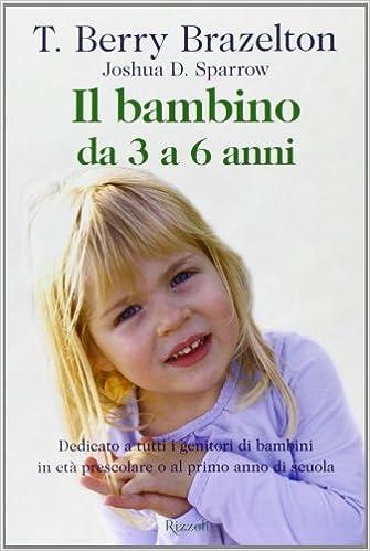 Bambino 6 Anni Non Ascolta.Il Bambino Da 3 A 6 Anni Amazon It T Berry Brazelton Joshua D