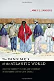 The Vanguard of the Atlantic World : Creating Modernity, Nation, and Democracy in Nineteenth-Century Latin America, Sanders, James E., 0822357801