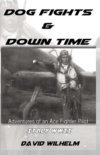 Dog Fights and Downtime: Adventures of an Ace Figter Pilot: WWII, Italy