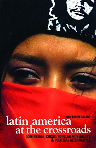 Latin America at the Crossroads: Domination, Crisis, Popular Movements, & Political Alternatives