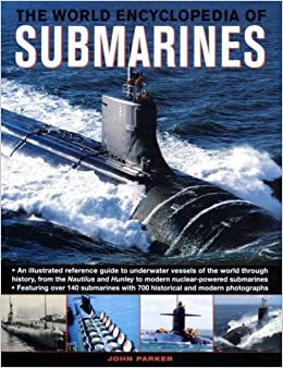 The World Encyclopedia of Submarines: An Illustrated Reference To Underwater Vessels Of The World Through History, From The Nautilus And Hunley To Modern Nuclear-Powered Submarines