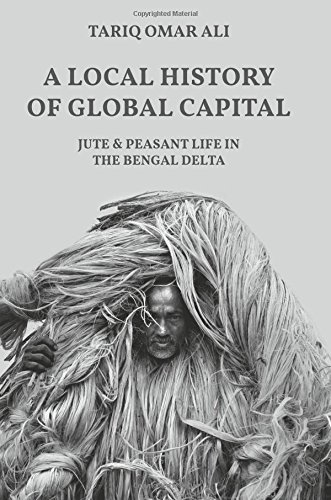 A Local History of Global Capital: Jute and Peasant Life in the Bengal Delta (Histories of Economic Life) (Capital Global 1)