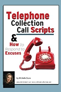 Telephone Collection call Scripts & How to respond to Excuses: A Guide for Bill Collectors (The Collecting Money Series) (Volume 13) by CreateSpace Independent Publishing Platform
