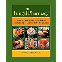 The Fungal Pharmacy: The Complete Guide to Medicinal Mushrooms and Lichens of North America
