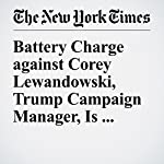 Battery Charge against Corey Lewandowski, Trump Campaign Manager, Is Dropped | Steve Eder,Maggie Haberman