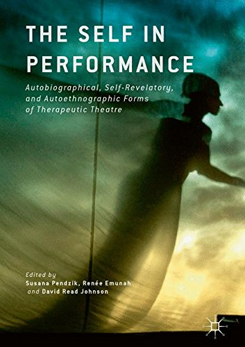 The Self in Performance: Autobiographical, Self-Revelatory, and Autoethnographic Forms of Therapeutic Theatre by Palgrave Macmillan