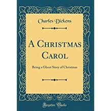 A Christmas Carol: Being a Ghost Story of Christmas (Classic Reprint)