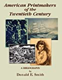 American Printmakers of the Twentieth Century : A Bibliography, Smith, Donald E., 187828228X