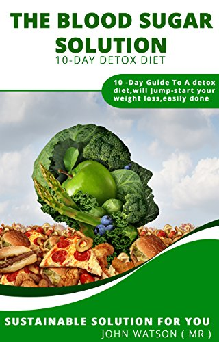 10 day detox blood sugar solution: The Blood Sugar Solution 10-Day Detox Diet:10 -Day Guide To A detox diet,will jump-start your weight loss,easily done Sustainable solution for you (The 10 Day Detox Diet Jump Start Guide)