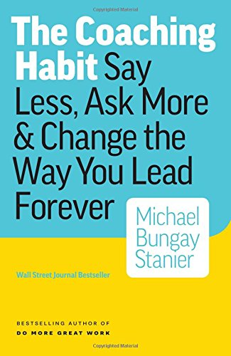 The Coaching Habit: Say Less, Ask More & Change the Way You Lead Forever [Michael Bungay Stanier] (Tapa Blanda)