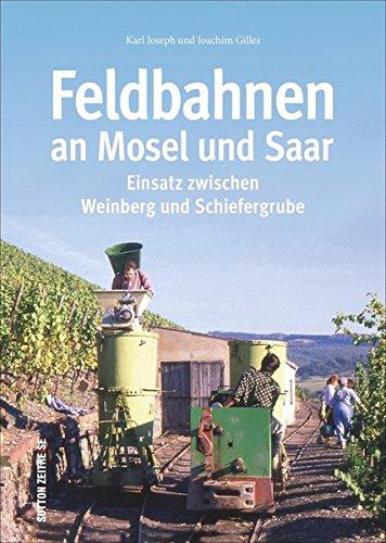 Die Feldbahnen an Mosel und Saar und ihr Einsatz zwischen Weinberg und Schieferbruch in 150 faszinierenden Fotografien (Sutton - Auf Schienen unterwegs)