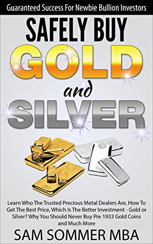 Safely Buy Gold and Silver: Guaranteed Success For Newbie Bullion Investors: Learn Who The Trusted Precious Metal Dealers Are,How To Get The Best Price,Which ... Is The Better Investment - Gold or Silver?