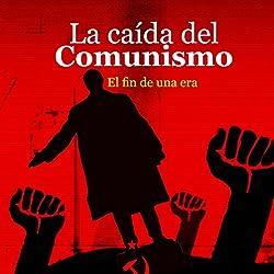 La caída del Comunismo [The Fall of Communism]