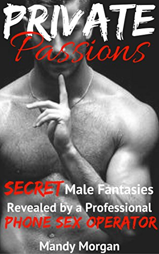Private Passions: Secret Male Fantasies Revealed by a Professional Phone Sex Operator: (Your Guide to Learning What Men REALLY Want in Bed and How to Unlock ... for Women on REAL Male Sexual Desires) (Tips To Make Your Man Happy In Bed)