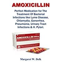Amoxicillin: Perfect Medication for The Treatment Of Bacterial Infections like Lyme Disease, Chlamydia, Gonorrhea, Pneumonia, Urinary Tract Infections & H. Pylori.