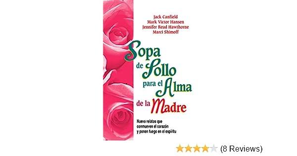 Amazon.com: Sopa de Pollo para el Alma de la Madre: Nuevo relatos que conmueven el corazón y ponen fuego en el espíritu (Spanish Edition) eBook: Jack ...
