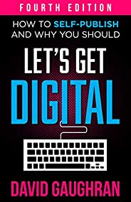Let's Get Digital: How To Self-Publish, And Why You Should (Fourth Edition) (Let's Get Publishing Book