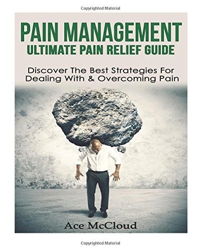 Pain Management: Ultimate Pain Relief Guide: Discover The Best Strategies For Dealing With & Overcoming Pain (Pain Management, Pain Relief, Chronic … Pain Treatment, Joint Pain, Treating Pain)