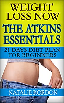 Weight Loss Now - The Atkins Essentials: 21 Days Diet Plan for Beginners