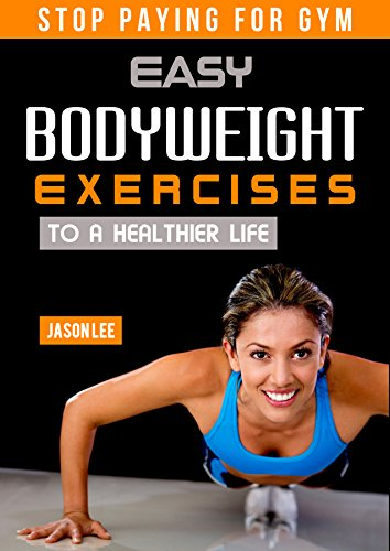 Bodyweight Exercises - Stop Paying For Gym: Easy Bodyweight Exercises to a Healthier Life
