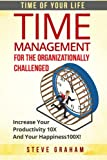 Time Management For The Organizationally Challenged: Increase Your Productivity 10X  And Your Happiness 100X