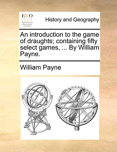 An introduction to the game of draughts; containing fifty select games, ... By William Payne.