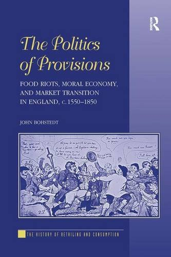 The Politics of Provisions: Food Riots, Moral Economy, and Market Transition in England, c. 1550–1850 (The History of Re