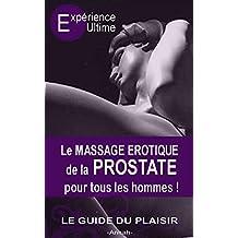 Le Massage érotique de la Prostate pour tous les hommes: Le plaisir suprême, l'orgasme prostatique (French Edition)