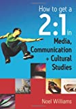 How to Get a 2:1 in Media, Communication + Cultural Studies, Williams, Noel R., 0761949127