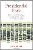 Presidential Pork : White House Influence over the Distribution of Federal Grants, Hudak, John, 0815725205