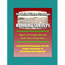 The United States Strategic Bombing Surveys - Report on European War and Pacific War in World War II, Conventional Bombing and the Atomic Bombings of Hiroshima and Nagasaki
