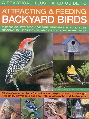 A Practical Illustrated Guide to Attracting and Feeding Backyard Birds: The Complete Book Of Bird Feeders, Bird Tables, Birdbaths, Nest Boxes, And Garden Bird-Watching