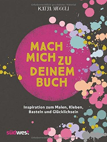 Mach mich zu deinem Buch: Inspiration zum Malen, Kleben, Basteln und Glücklichsein – inkl. 2 Sticker-Bogen, 16 Seiten Geschenkpapier und 48 Ausmalseiten