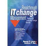 Breakthrough IT Change Management: How to Get Enduring Results in the Real World