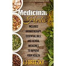 Medicinal Herbs: Aromatherapy, Essential Oils and Medicinal Herbs To Improve Your Health  (Medicinal Herbs For Beginners Book 1)