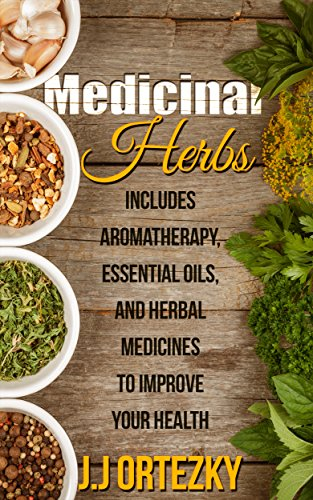 Medicinal Herbs: Aromatherapy, Essential Oils and Medicinal Herbs To Improve Your Health  (Medicinal Herbs For Beginners Book 1) by [Ortezky, J.J.]