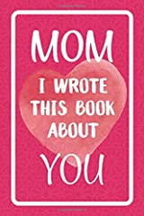 Mom I Wrote This Book About You: Fill In The Blank Book For What You Love About Mom. Perfect For Mom's Birthday, Mother's Day, Christmas Or Just To Show Mom You Love Her! Paperback