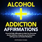 Alcohol Addiction Affirmations: Powerful Daily Affirmations to Help You Overcome Alcohol Addiction Using the Law of Attraction, Self-Hypnosis and Guided Meditation   Stephens Hyang