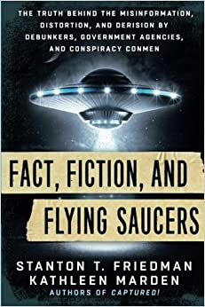 Fact, Fiction, and Flying Saucers: The Truth Behind the Misinformation, Distortion, and Derision by Debunkers, Government Agencies, and Conspiracy Conmen by Stanton Friedman & Kathleen Marden
